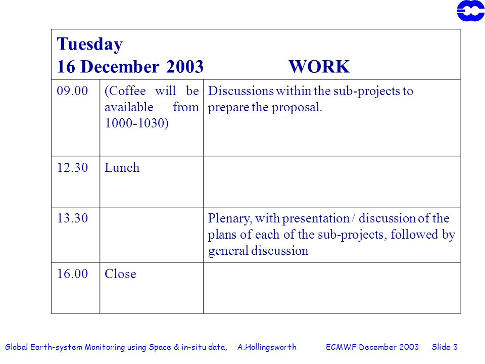 Global Earth-system Monitoring using Space & in-situ data, A.Hollingsworth ECMWF December 2003 Slide 3 Tuesday 16 December 2003 WORK 09.00(Coffee will be available from 1000-1030) Discussions within the sub-projects to prepare the proposal.