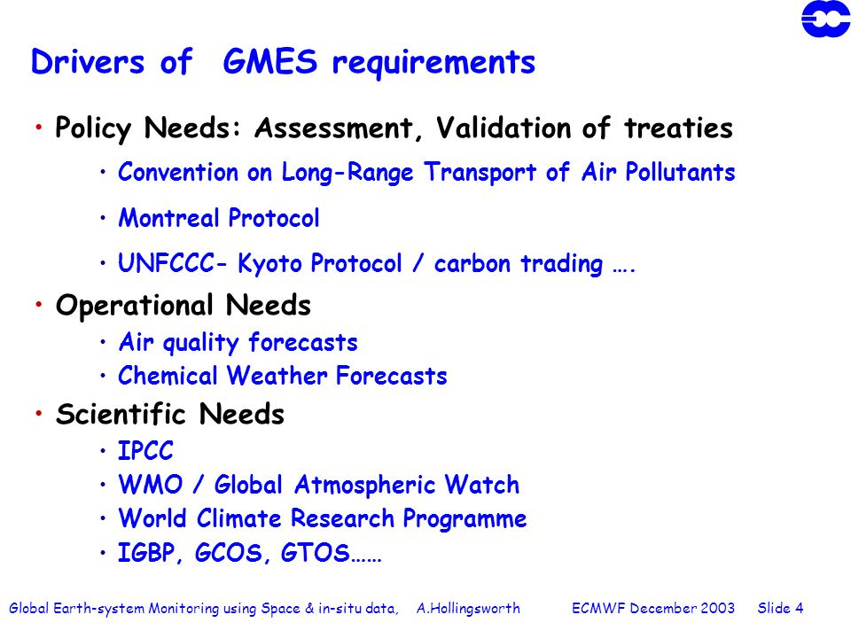Global Earth-system Monitoring using Space & in-situ data, A.Hollingsworth ECMWF December 2003 Slide 4 Drivers of GMES requirements Policy Needs: Assessment, Validation of treaties Convention on Long-Range Transport of Air Pollutants Montreal Protocol UNFCCC- Kyoto Protocol / carbon trading ….
