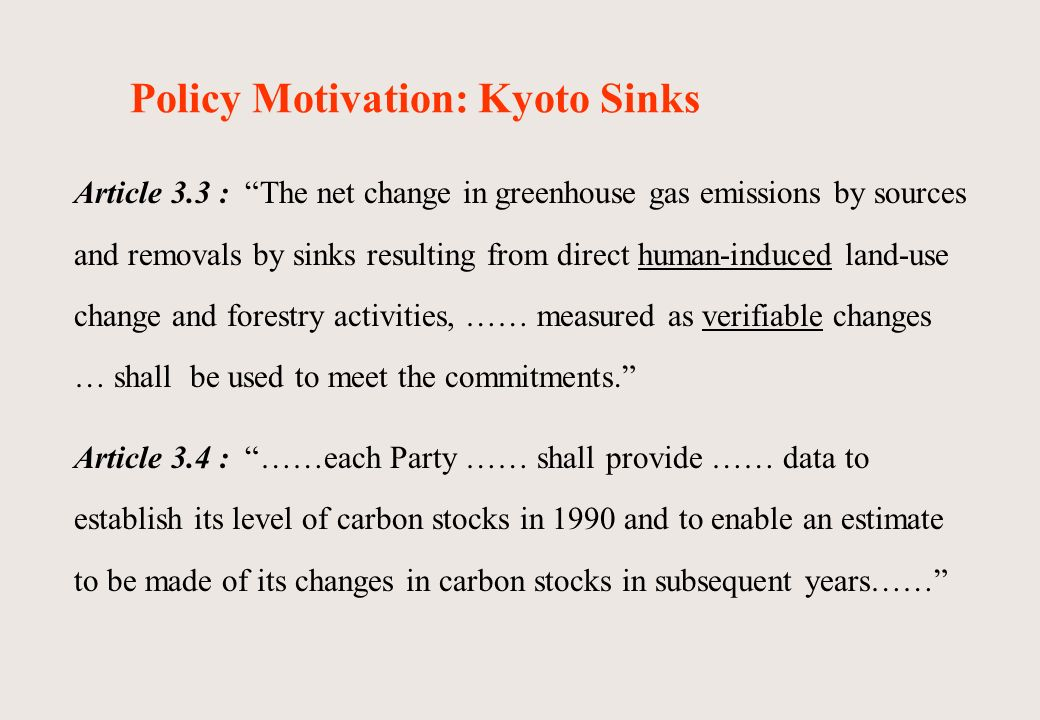 Policy Motivation: Kyoto Sinks Article 3.3 : The net change in greenhouse gas emissions by sources and removals by sinks resulting from direct human-induced land-use change and forestry activities, …… measured as verifiable changes … shall be used to meet the commitments.