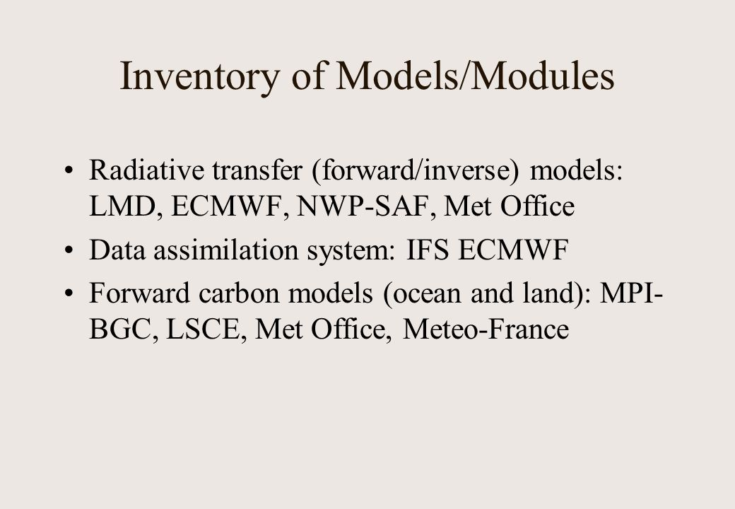 Inventory of Models/Modules Radiative transfer (forward/inverse) models: LMD, ECMWF, NWP-SAF, Met Office Data assimilation system: IFS ECMWF Forward carbon models (ocean and land): MPI- BGC, LSCE, Met Office, Meteo-France
