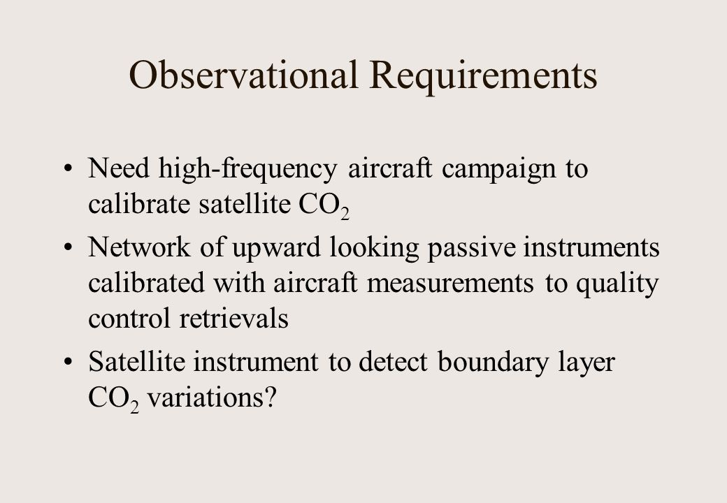 Observational Requirements Need high-frequency aircraft campaign to calibrate satellite CO 2 Network of upward looking passive instruments calibrated with aircraft measurements to quality control retrievals Satellite instrument to detect boundary layer CO 2 variations