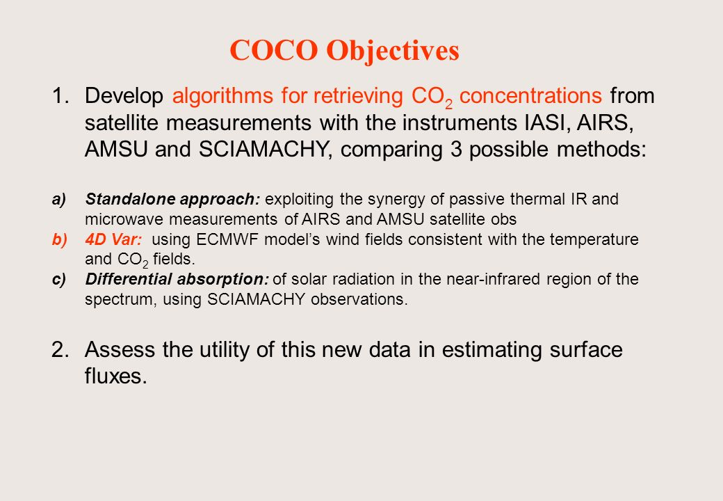 COCO Objectives 1.Develop algorithms for retrieving CO 2 concentrations from satellite measurements with the instruments IASI, AIRS, AMSU and SCIAMACHY, comparing 3 possible methods: a)Standalone approach: exploiting the synergy of passive thermal IR and microwave measurements of AIRS and AMSU satellite obs b)4D Var: using ECMWF models wind fields consistent with the temperature and CO 2 fields.