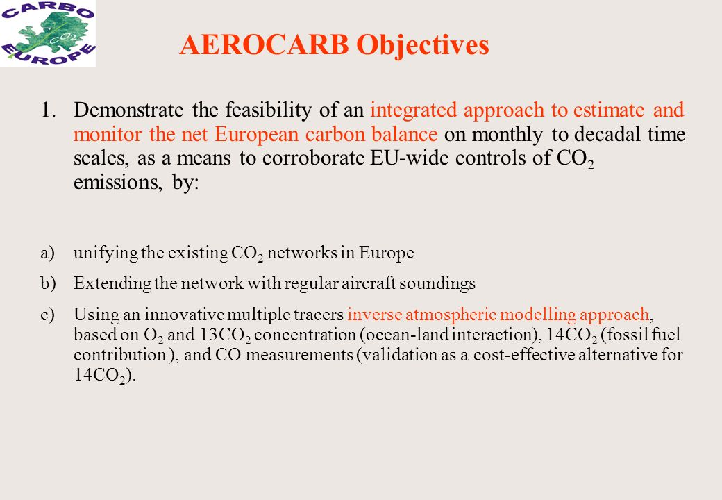 1.Demonstrate the feasibility of an integrated approach to estimate and monitor the net European carbon balance on monthly to decadal time scales, as a means to corroborate EU-wide controls of CO 2 emissions, by: a)unifying the existing CO 2 networks in Europe b)Extending the network with regular aircraft soundings c)Using an innovative multiple tracers inverse atmospheric modelling approach, based on O 2 and 13CO 2 concentration (ocean-land interaction), 14CO 2 (fossil fuel contribution ), and CO measurements (validation as a cost-effective alternative for 14CO 2 ).