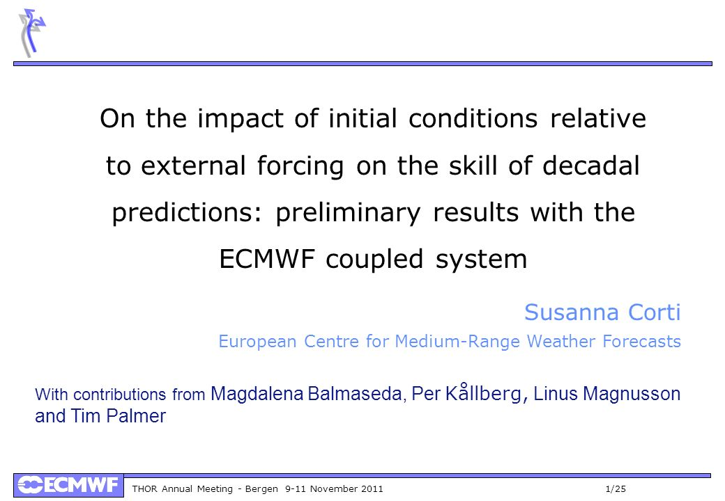 THOR Annual Meeting - Bergen 9-11 November 2011 1/25 On the impact of initial conditions relative to external forcing on the skill of decadal predictions: preliminary results with the ECMWF coupled system Susanna Corti European Centre for Medium-Range Weather Forecasts With contributions from Magdalena Balmaseda, Per Kållberg, Linus Magnusson and Tim Palmer