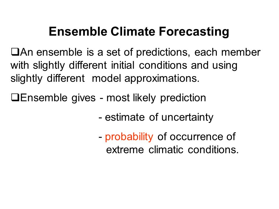 Ensemble Climate Forecasting An ensemble is a set of predictions, each member with slightly different initial conditions and using slightly different model approximations.