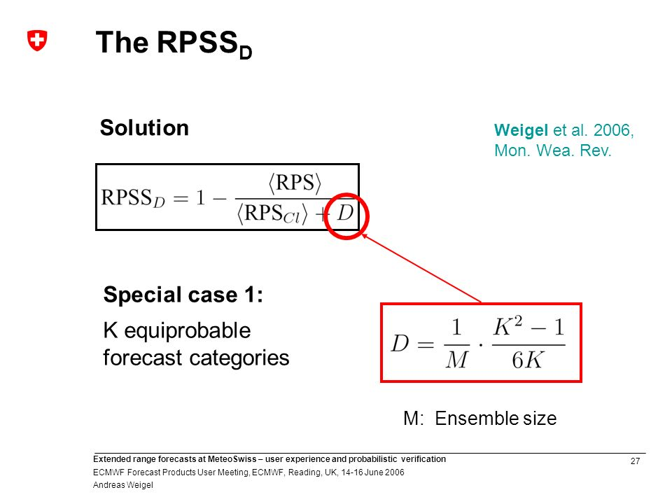 27 Extended range forecasts at MeteoSwiss – user experience and probabilistic verification ECMWF Forecast Products User Meeting, ECMWF, Reading, UK, June 2006 Andreas Weigel Special case 1: K equiprobable forecast categories M: Ensemble size Solution The RPSS D Weigel et al.