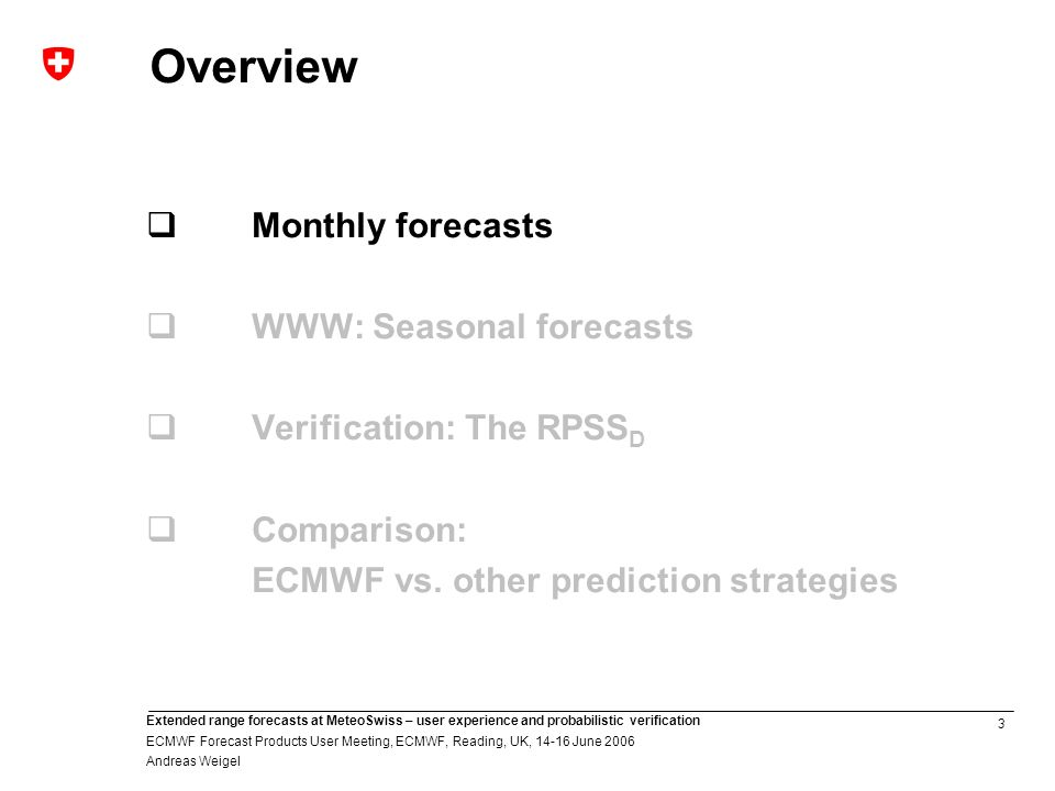 3 Extended range forecasts at MeteoSwiss – user experience and probabilistic verification ECMWF Forecast Products User Meeting, ECMWF, Reading, UK, June 2006 Andreas Weigel Overview Monthly forecasts WWW: Seasonal forecasts Verification: The RPSS D Comparison: ECMWF vs.