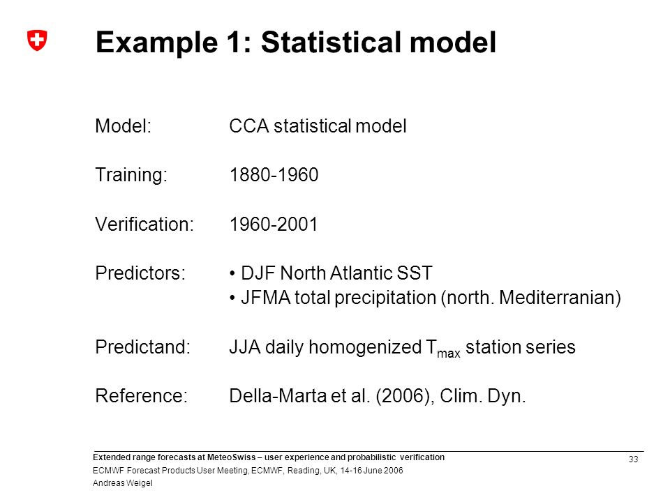 33 Extended range forecasts at MeteoSwiss – user experience and probabilistic verification ECMWF Forecast Products User Meeting, ECMWF, Reading, UK, June 2006 Andreas Weigel Example 1: Statistical model Model:CCA statistical model Training: Verification: Predictors: DJF North Atlantic SST JFMA total precipitation (north.