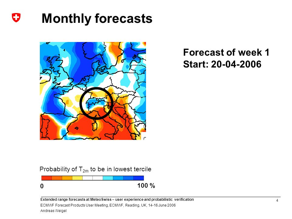 4 Extended range forecasts at MeteoSwiss – user experience and probabilistic verification ECMWF Forecast Products User Meeting, ECMWF, Reading, UK, June 2006 Andreas Weigel Monthly forecasts 100 % 0 Probability of T 2m to be in lowest tercile Forecast of week 1 Start: