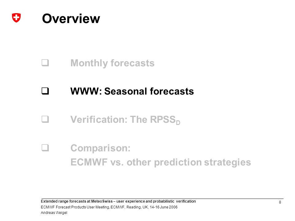8 Extended range forecasts at MeteoSwiss – user experience and probabilistic verification ECMWF Forecast Products User Meeting, ECMWF, Reading, UK, June 2006 Andreas Weigel Overview Monthly forecasts WWW: Seasonal forecasts Verification: The RPSS D Comparison: ECMWF vs.