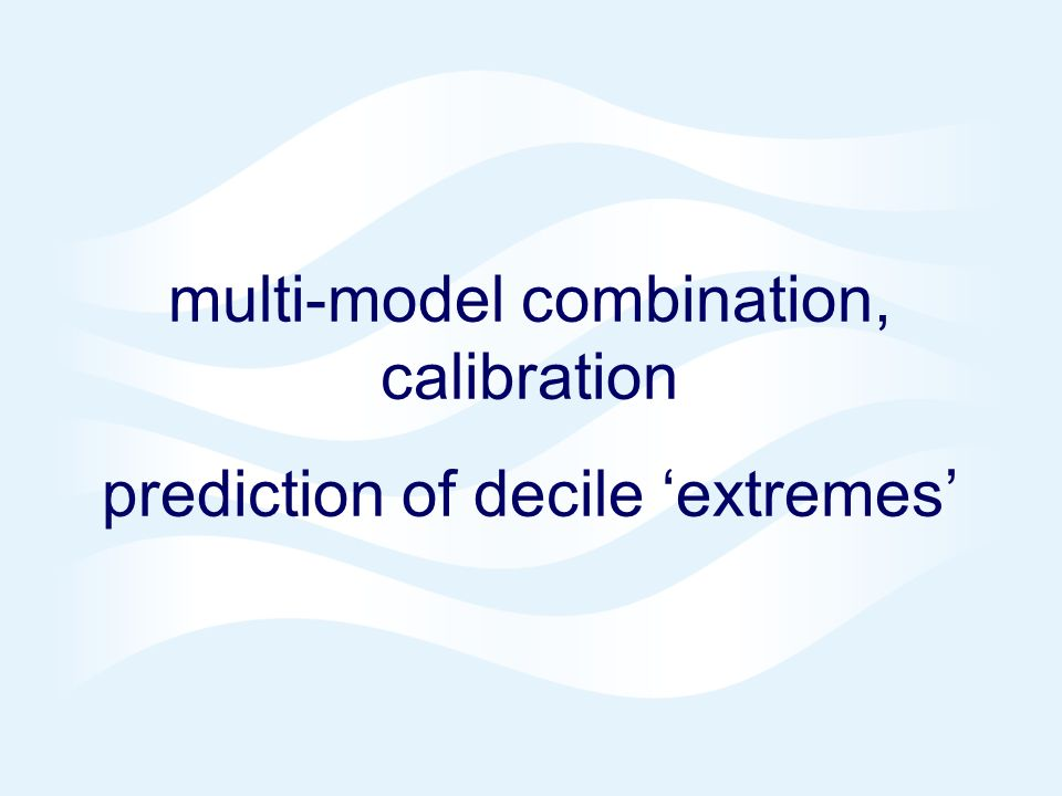 Page 14© Crown copyright 2004 multi-model combination, calibration prediction of decile extremes