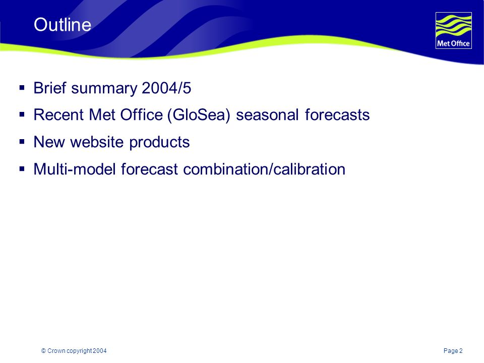 Page 2© Crown copyright 2004 Outline Brief summary 2004/5 Recent Met Office (GloSea) seasonal forecasts New website products Multi-model forecast combination/calibration