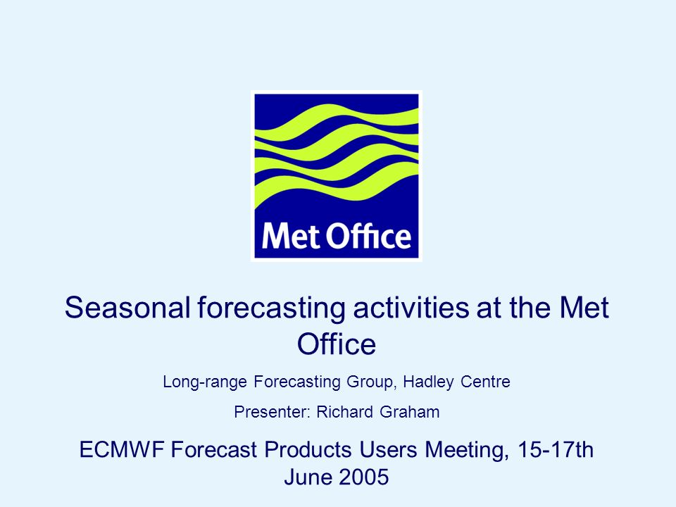 Page 24© Crown copyright 2004 Seasonal forecasting activities at the Met Office Long-range Forecasting Group, Hadley Centre Presenter: Richard Graham ECMWF Forecast Products Users Meeting, 15-17th June 2005