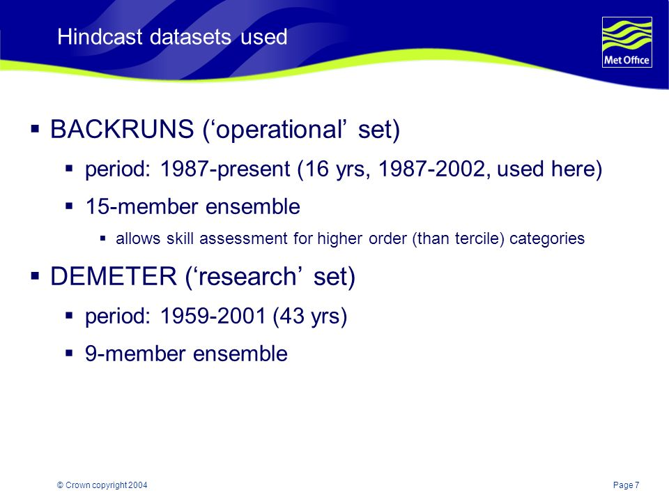 Page 7© Crown copyright 2004 Hindcast datasets used BACKRUNS (operational set) period: 1987-present (16 yrs, 1987-2002, used here) 15-member ensemble allows skill assessment for higher order (than tercile) categories DEMETER (research set) period: 1959-2001 (43 yrs) 9-member ensemble