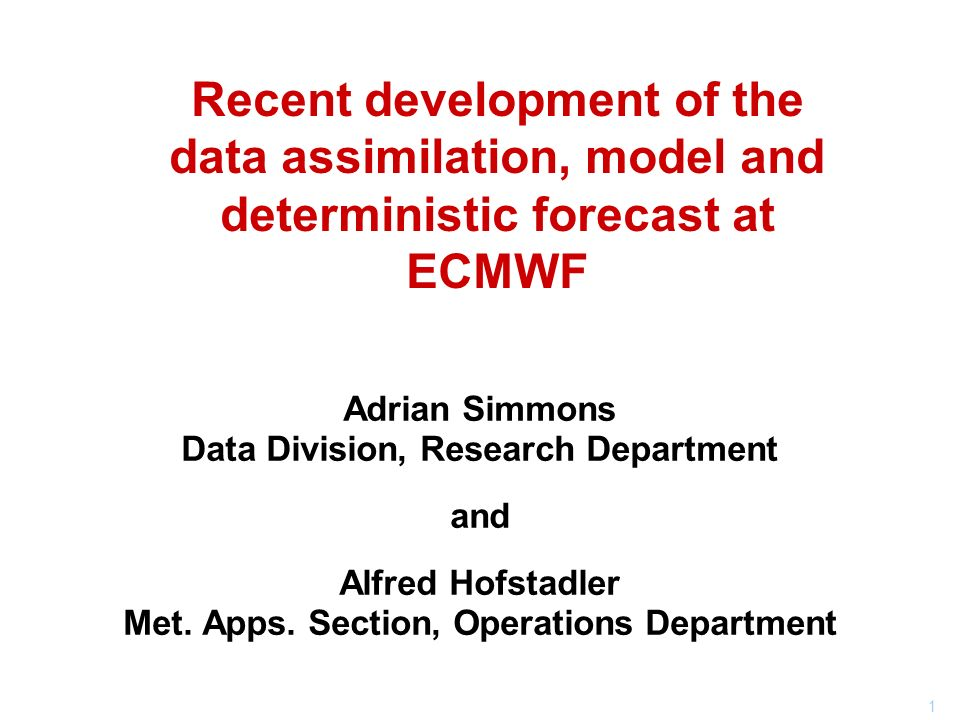 1 Recent development of the data assimilation, model and deterministic forecast at ECMWF Adrian Simmons Data Division, Research Department and Alfred Hofstadler Met.