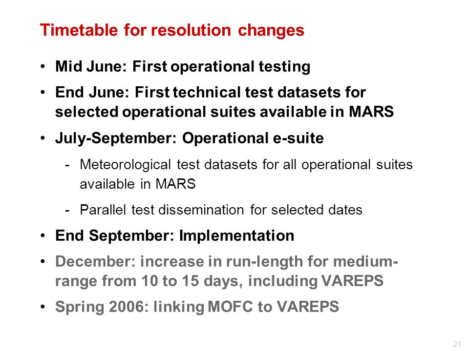 21 Timetable for resolution changes Mid June: First operational testing End June: First technical test datasets for selected operational suites available in MARS July-September: Operational e-suite Meteorological test datasets for all operational suites available in MARS Parallel test dissemination for selected dates End September: Implementation December: increase in run-length for medium- range from 10 to 15 days, including VAREPS Spring 2006: linking MOFC to VAREPS