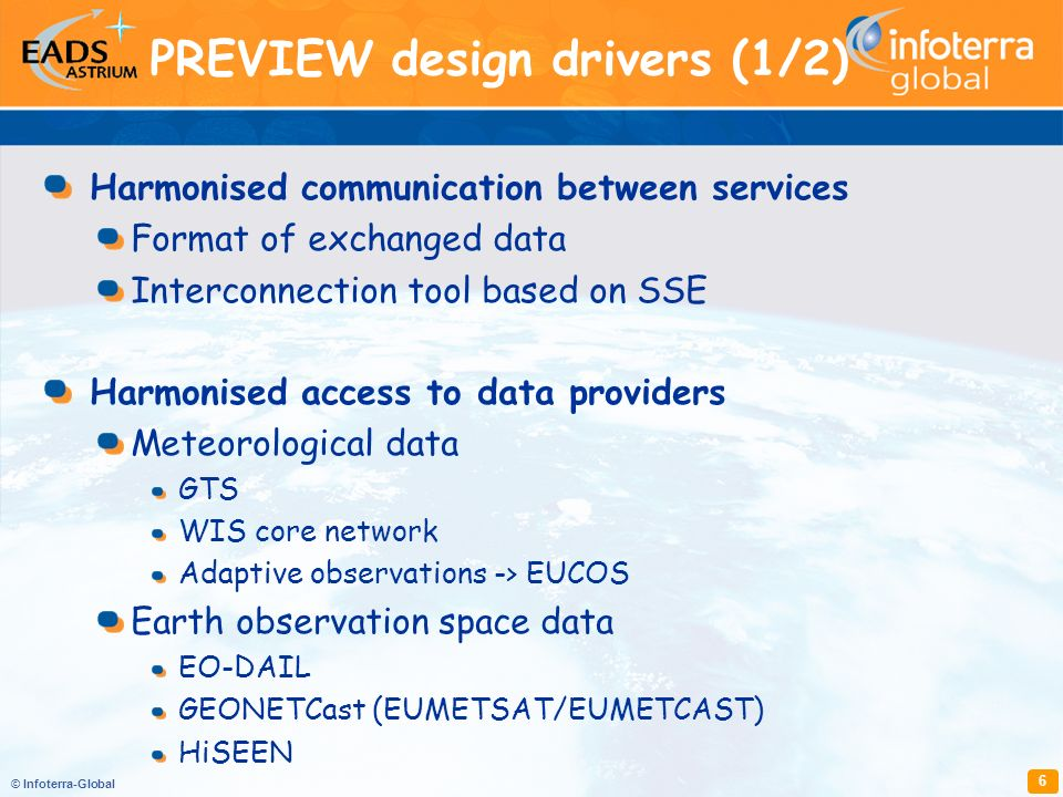 © Infoterra-Global 6 Harmonised communication between services Format of exchanged data Interconnection tool based on SSE Harmonised access to data providers Meteorological data GTS WIS core network Adaptive observations -> EUCOS Earth observation space data EO-DAIL GEONETCast (EUMETSAT/EUMETCAST) HiSEEN PREVIEW design drivers (1/2)