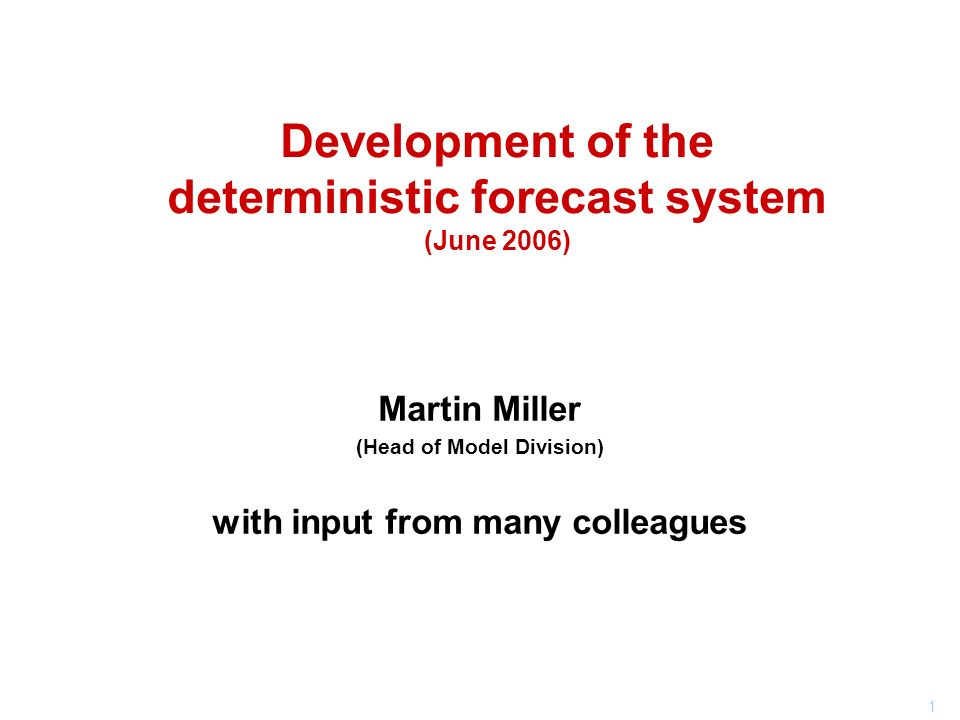 1 Development of the deterministic forecast system (June 2006) Martin Miller (Head of Model Division) with input from many colleagues