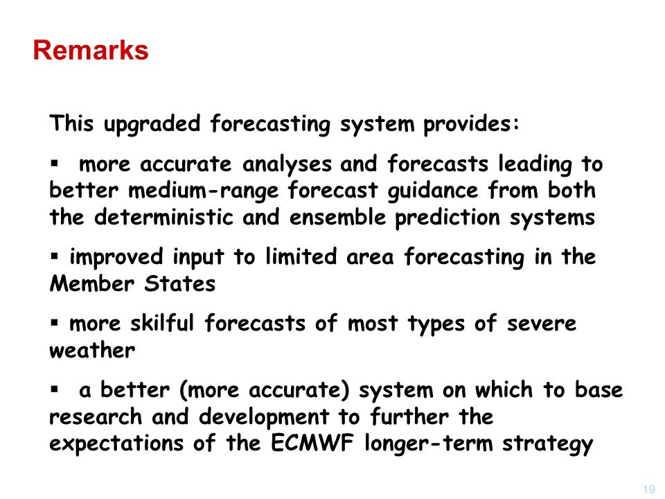 19 This upgraded forecasting system provides: more accurate analyses and forecasts leading to better medium-range forecast guidance from both the deterministic and ensemble prediction systems improved input to limited area forecasting in the Member States more skilful forecasts of most types of severe weather a better (more accurate) system on which to base research and development to further the expectations of the ECMWF longer-term strategy Remarks