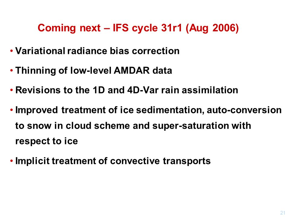 21 Coming next – IFS cycle 31r1 (Aug 2006) Variational radiance bias correction Thinning of low-level AMDAR data Revisions to the 1D and 4D-Var rain assimilation Improved treatment of ice sedimentation, auto-conversion to snow in cloud scheme and super-saturation with respect to ice Implicit treatment of convective transports