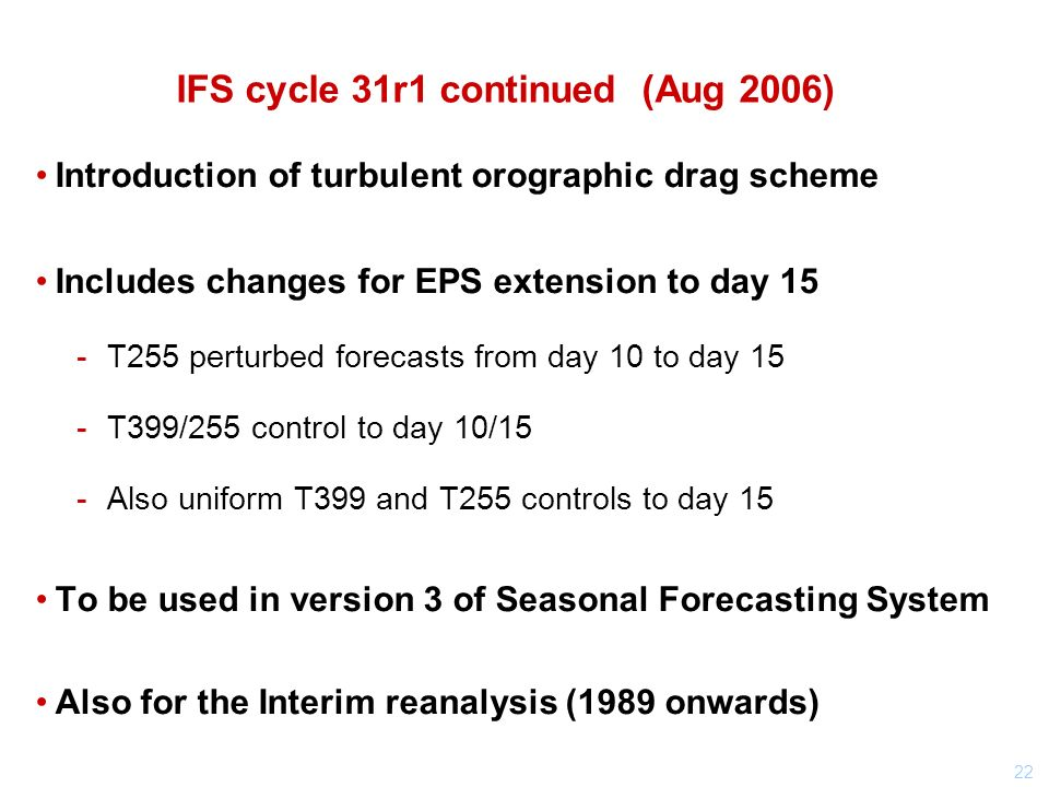 22 IFS cycle 31r1 continued (Aug 2006) Introduction of turbulent orographic drag scheme Includes changes for EPS extension to day 15 T255 perturbed forecasts from day 10 to day 15 T399/255 control to day 10/15 Also uniform T399 and T255 controls to day 15 To be used in version 3 of Seasonal Forecasting System Also for the Interim reanalysis (1989 onwards)