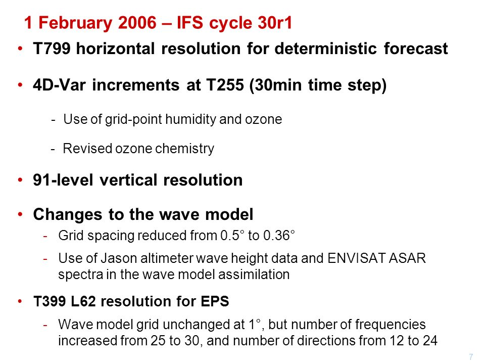7 1 February 2006 – IFS cycle 30r1 T799 horizontal resolution for deterministic forecast 4D-Var increments at T255 (30min time step) - Use of grid-point humidity and ozone - Revised ozone chemistry 91-level vertical resolution Changes to the wave model Grid spacing reduced from 0.5° to 0.36° Use of Jason altimeter wave height data and ENVISAT ASAR spectra in the wave model assimilation T399 L62 resolution for EPS Wave model grid unchanged at 1°, but number of frequencies increased from 25 to 30, and number of directions from 12 to 24