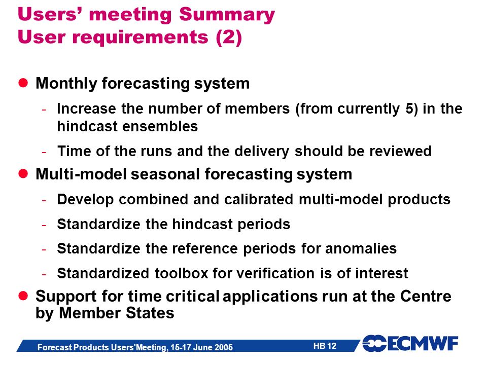 HB 12 Forecast Products Users Meeting, 15-17 June 2005 Users meeting Summary User requirements (2) Monthly forecasting system -Increase the number of members (from currently 5) in the hindcast ensembles -Time of the runs and the delivery should be reviewed Multi-model seasonal forecasting system -Develop combined and calibrated multi-model products -Standardize the hindcast periods -Standardize the reference periods for anomalies -Standardized toolbox for verification is of interest Support for time critical applications run at the Centre by Member States