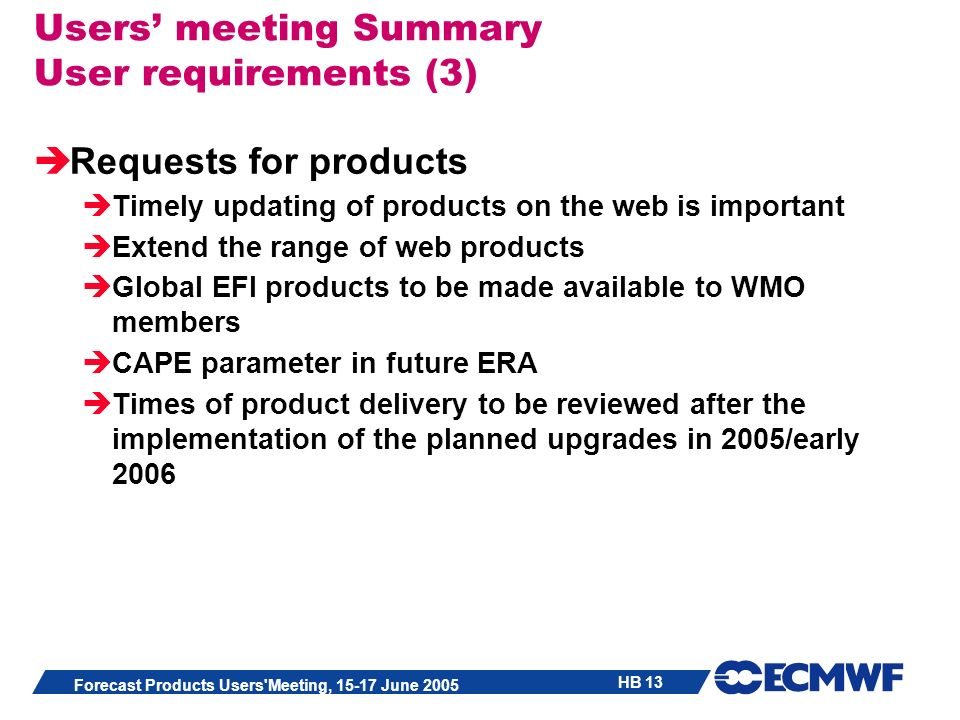 HB 13 Forecast Products Users Meeting, 15-17 June 2005 Users meeting Summary User requirements (3) Requests for products Timely updating of products on the web is important Extend the range of web products Global EFI products to be made available to WMO members CAPE parameter in future ERA Times of product delivery to be reviewed after the implementation of the planned upgrades in 2005/early 2006