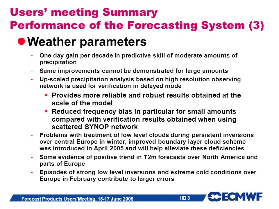 HB 3 Forecast Products Users Meeting, 15-17 June 2005 Users meeting Summary Performance of the Forecasting System (3) Weather parameters -One day gain per decade in predictive skill of moderate amounts of precipitation -Same improvements cannot be demonstrated for large amounts -Up-scaled precipitation analysis based on high resolution observing network is used for verification in delayed mode Provides more reliable and robust results obtained at the scale of the model Reduced frequency bias in particular for small amounts compared with verification results obtained when using scattered SYNOP network -Problems with treatment of low level clouds during persistent inversions over central Europe in winter, improved boundary layer cloud scheme was introduced in April 2005 and will help alleviate these deficiencies -Some evidence of positive trend in T2m forecasts over North America and parts of Europe -Episodes of strong low level inversions and extreme cold conditions over Europe in February contribute to larger errors