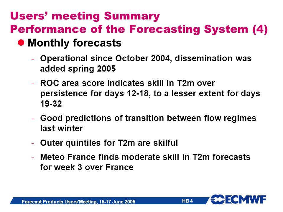 HB 4 Forecast Products Users Meeting, 15-17 June 2005 Users meeting Summary Performance of the Forecasting System (4) Monthly forecasts -Operational since October 2004, dissemination was added spring 2005 -ROC area score indicates skill in T2m over persistence for days 12-18, to a lesser extent for days 19-32 -Good predictions of transition between flow regimes last winter -Outer quintiles for T2m are skilful -Meteo France finds moderate skill in T2m forecasts for week 3 over France