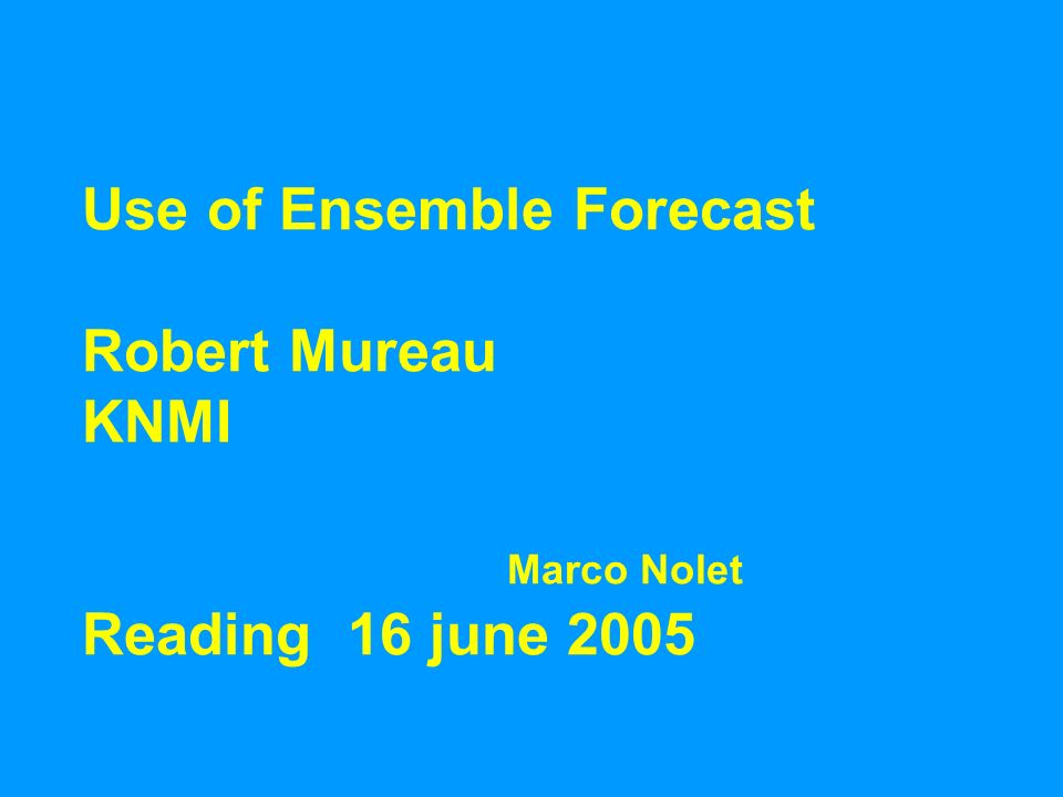 Use of Ensemble Forecast Robert Mureau KNMI Marco Nolet Reading 16 june 2005