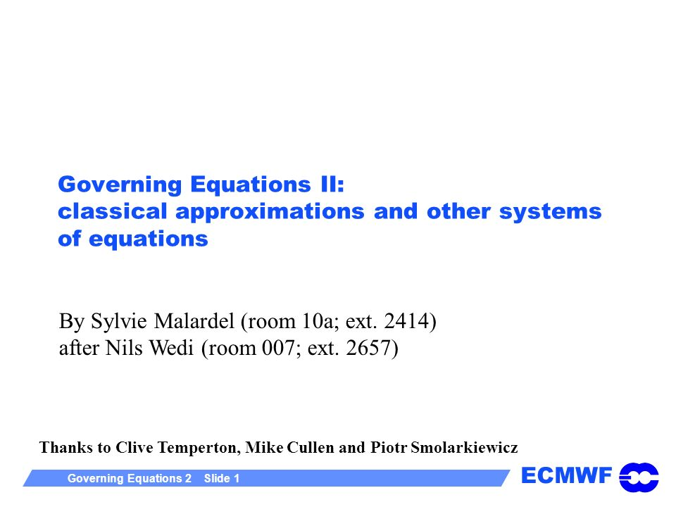 ECMWF Governing Equations 2 Slide 1 Governing Equations II: classical approximations and other systems of equations Thanks to Clive Temperton, Mike Cullen and Piotr Smolarkiewicz By Sylvie Malardel (room 10a; ext.