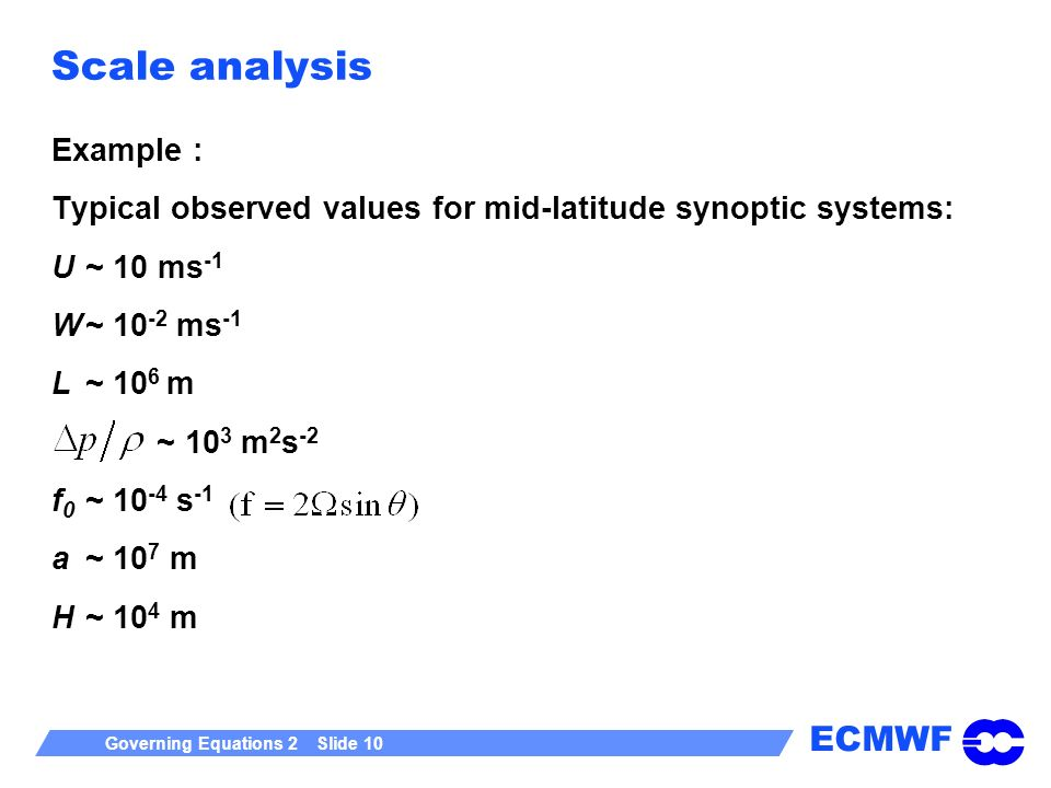 ECMWF Governing Equations 2 Slide 10 Scale analysis Example : Typical observed values for mid-latitude synoptic systems: U~ 10 ms -1 W~ 10 -2 ms -1 L~ 10 6 m ~ 10 3 m 2 s -2 f 0 ~ 10 -4 s -1 a~ 10 7 m H~ 10 4 m