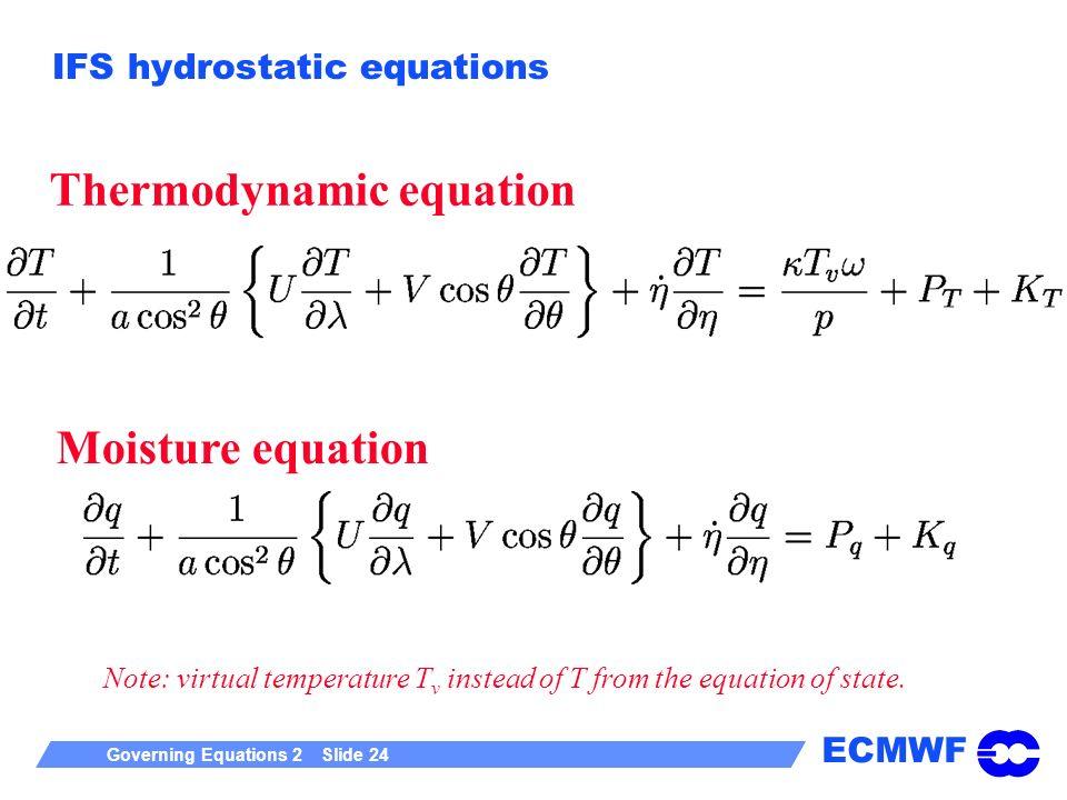 ECMWF Governing Equations 2 Slide 24 IFS hydrostatic equations Thermodynamic equation Moisture equation Note: virtual temperature T v instead of T from the equation of state.
