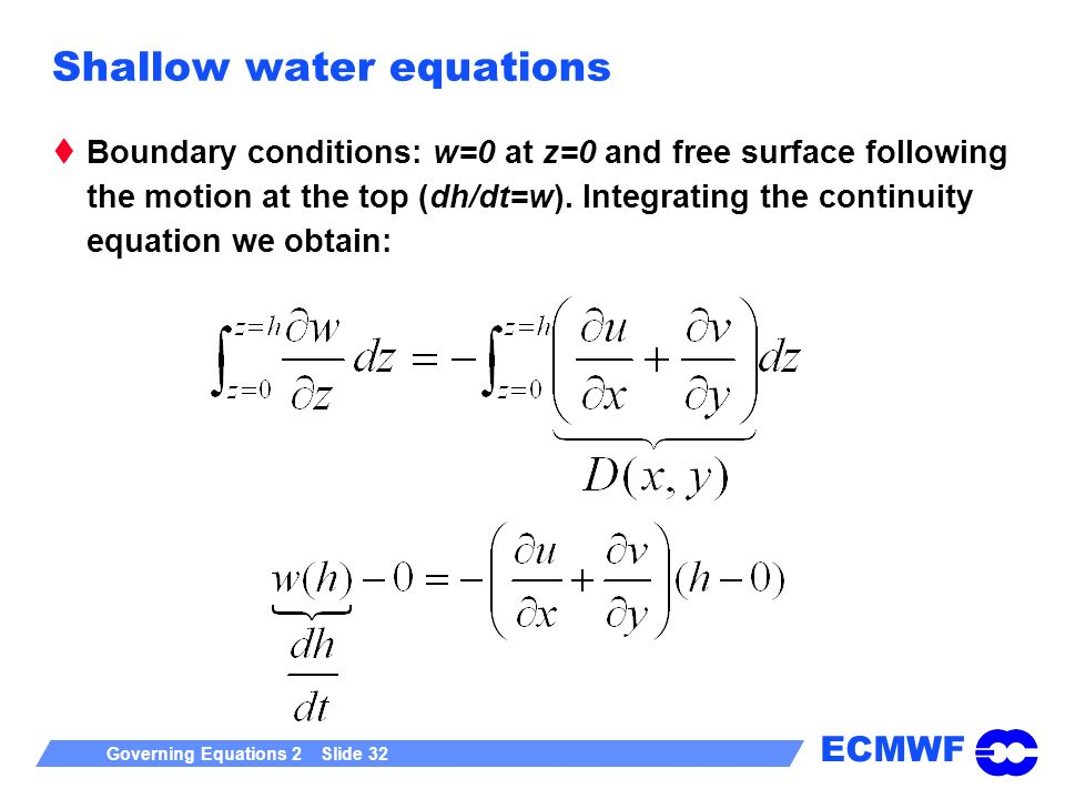 ECMWF Governing Equations 2 Slide 32 Shallow water equations Boundary conditions: w=0 at z=0 and free surface following the motion at the top (dh/dt=w).