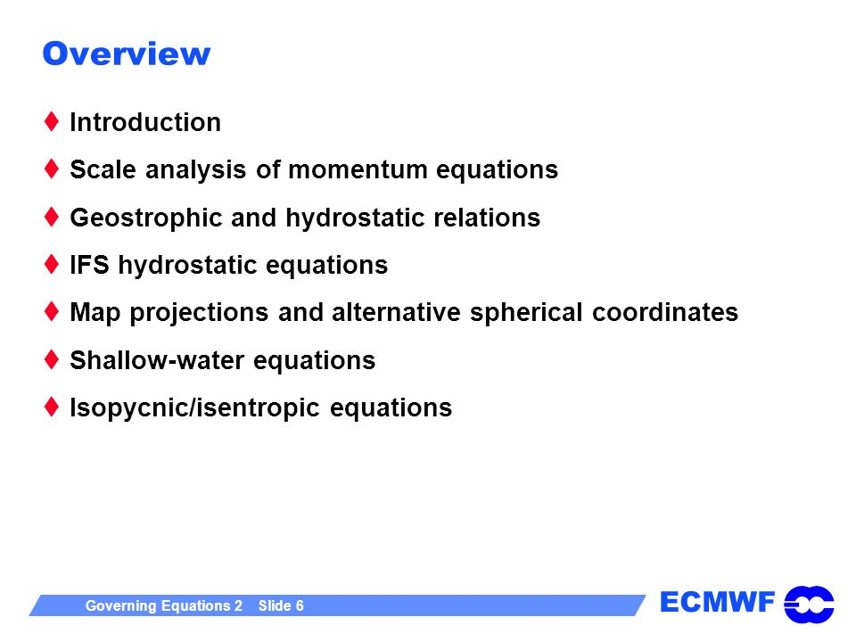 ECMWF Governing Equations 2 Slide 6 Overview Introduction Scale analysis of momentum equations Geostrophic and hydrostatic relations IFS hydrostatic equations Map projections and alternative spherical coordinates Shallow-water equations Isopycnic/isentropic equations