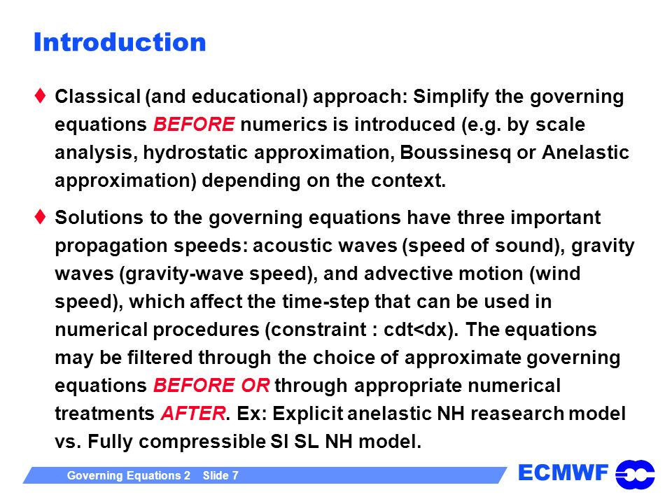 ECMWF Governing Equations 2 Slide 7 Introduction Classical (and educational) approach: Simplify the governing equations BEFORE numerics is introduced (e.g.
