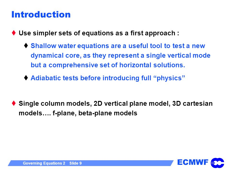 ECMWF Governing Equations 2 Slide 9 Introduction Use simpler sets of equations as a first approach : Shallow water equations are a useful tool to test a new dynamical core, as they represent a single vertical mode but a comprehensive set of horizontal solutions.