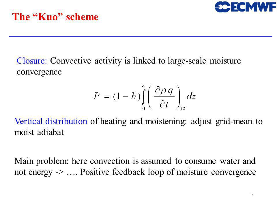 7 The Kuo scheme Closure: Convective activity is linked to large-scale moisture convergence Vertical distribution of heating and moistening: adjust grid-mean to moist adiabat Main problem: here convection is assumed to consume water and not energy -> ….