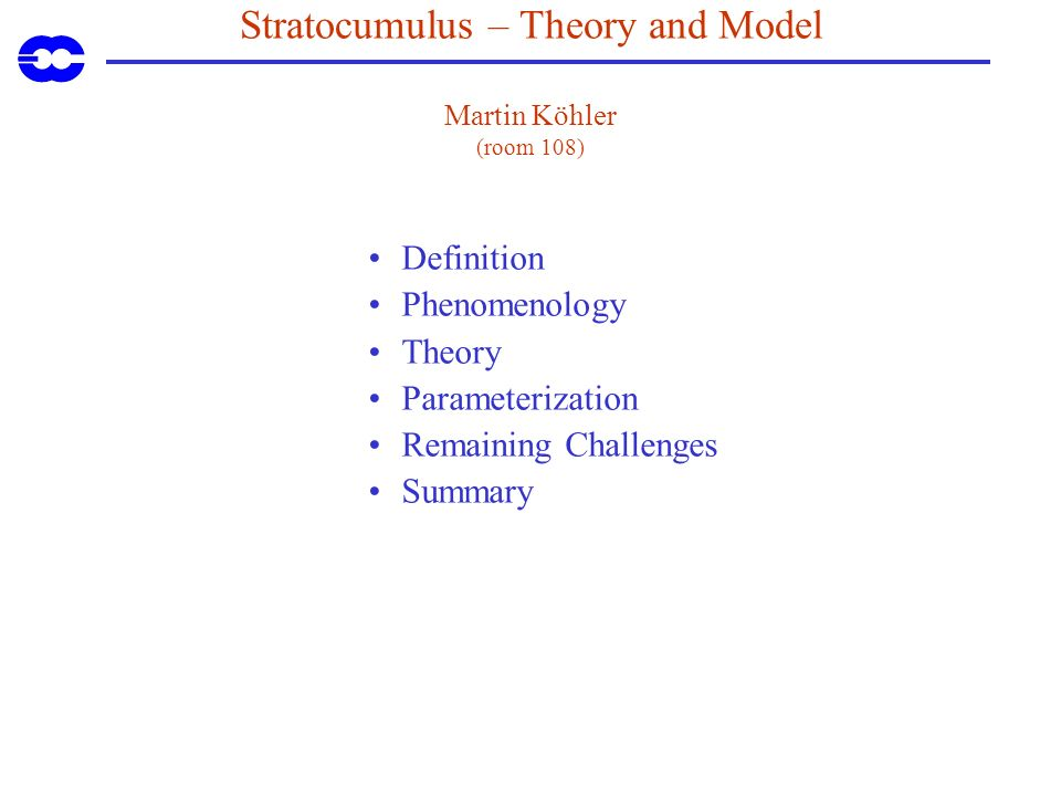 Stratocumulus – Theory and Model Martin Köhler (room 108) Definition Phenomenology Theory Parameterization Remaining Challenges Summary
