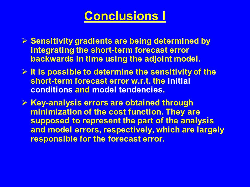 Conclusions I Sensitivity gradients are being determined by integrating the short-term forecast error backwards in time using the adjoint model.