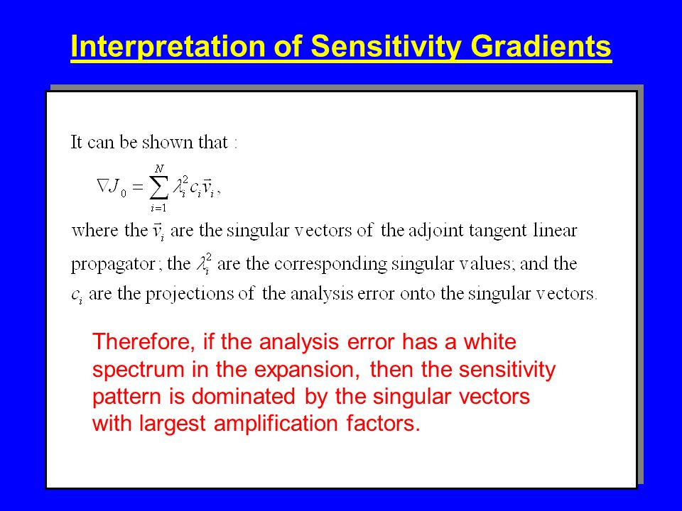 Interpretation of Sensitivity Gradients Therefore, if the analysis error has a white spectrum in the expansion, then the sensitivity pattern is dominated by the singular vectors with largest amplification factors.