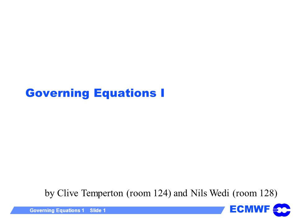 ECMWF Governing Equations 1 Slide 1 Governing Equations I by Clive Temperton (room 124) and Nils Wedi (room 128)
