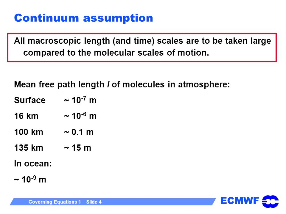 ECMWF Governing Equations 1 Slide 4 Continuum assumption All macroscopic length (and time) scales are to be taken large compared to the molecular scales of motion.