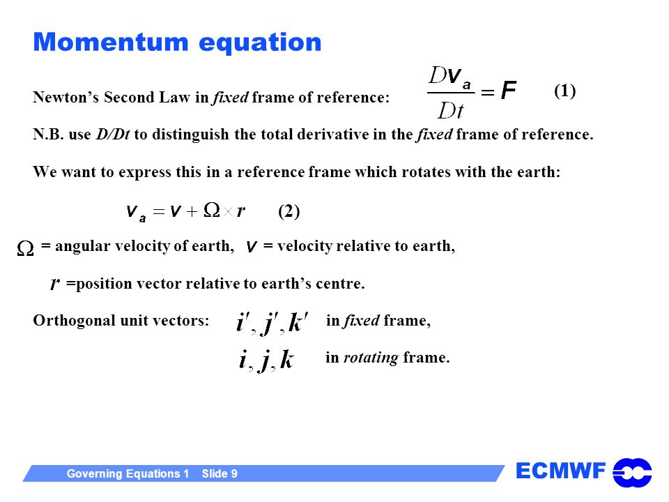 ECMWF Governing Equations 1 Slide 9 Momentum equation Newtons Second Law in fixed frame of reference: N.B.