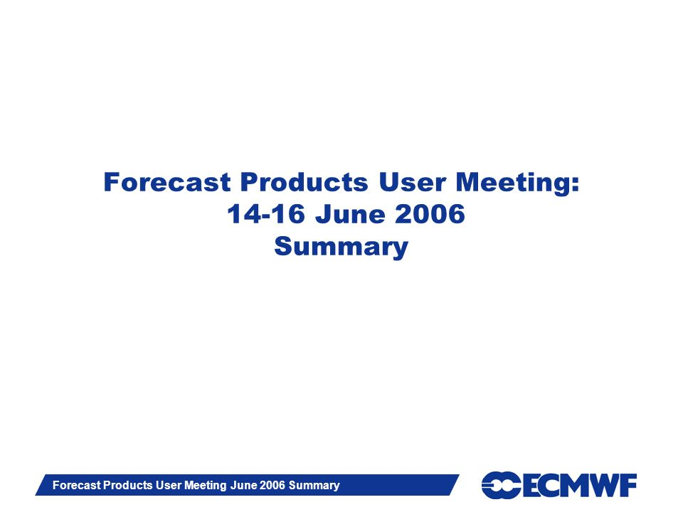 Slide 1 Forecast Products User Meeting June 2006 Summary Forecast Products User Meeting: 14-16 June 2006 Summary