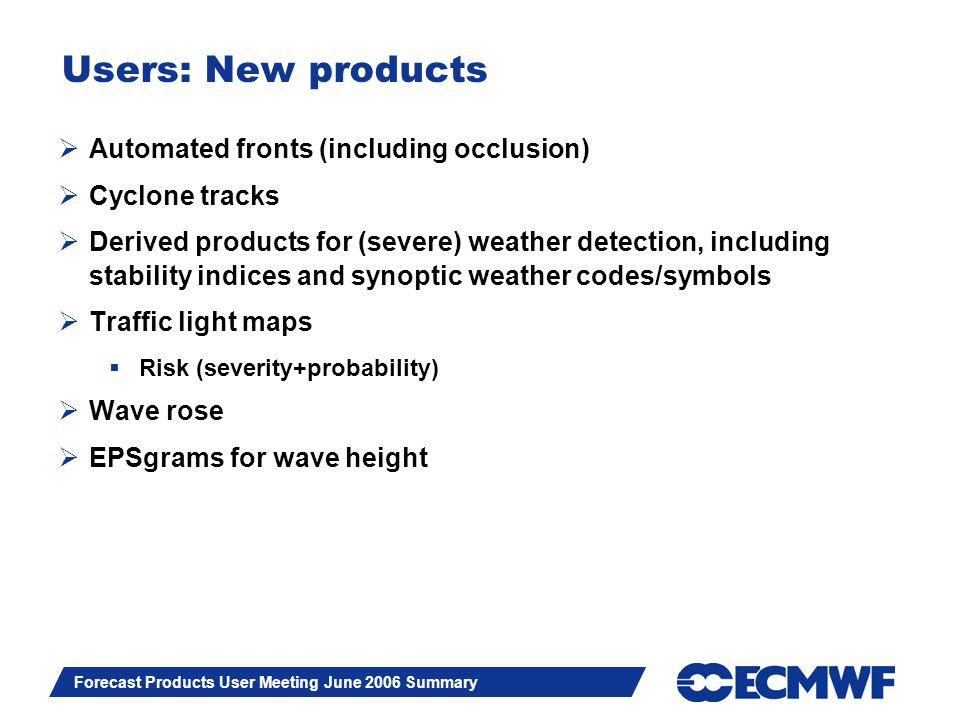 Slide 10 Forecast Products User Meeting June 2006 Summary Users: New products Automated fronts (including occlusion) Cyclone tracks Derived products for (severe) weather detection, including stability indices and synoptic weather codes/symbols Traffic light maps Risk (severity+probability) Wave rose EPSgrams for wave height
