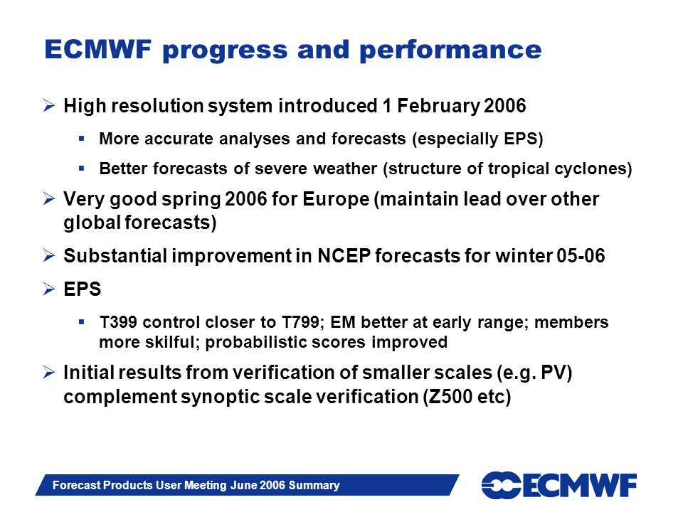 Slide 2 Forecast Products User Meeting June 2006 Summary ECMWF progress and performance High resolution system introduced 1 February 2006 More accurate analyses and forecasts (especially EPS) Better forecasts of severe weather (structure of tropical cyclones) Very good spring 2006 for Europe (maintain lead over other global forecasts) Substantial improvement in NCEP forecasts for winter 05-06 EPS T399 control closer to T799; EM better at early range; members more skilful; probabilistic scores improved Initial results from verification of smaller scales (e.g.
