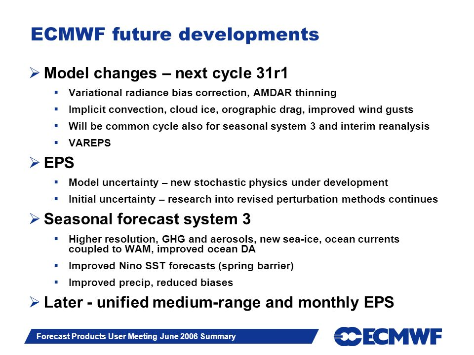 Slide 5 Forecast Products User Meeting June 2006 Summary ECMWF future developments Model changes – next cycle 31r1 Variational radiance bias correction, AMDAR thinning Implicit convection, cloud ice, orographic drag, improved wind gusts Will be common cycle also for seasonal system 3 and interim reanalysis VAREPS EPS Model uncertainty – new stochastic physics under development Initial uncertainty – research into revised perturbation methods continues Seasonal forecast system 3 Higher resolution, GHG and aerosols, new sea-ice, ocean currents coupled to WAM, improved ocean DA Improved Nino SST forecasts (spring barrier) Improved precip, reduced biases Later - unified medium-range and monthly EPS