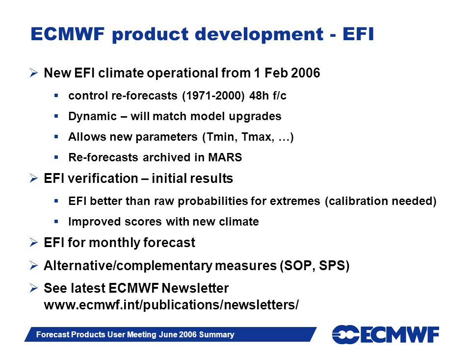 Slide 6 Forecast Products User Meeting June 2006 Summary ECMWF product development - EFI New EFI climate operational from 1 Feb 2006 control re-forecasts (1971-2000) 48h f/c Dynamic – will match model upgrades Allows new parameters (Tmin, Tmax, …) Re-forecasts archived in MARS EFI verification – initial results EFI better than raw probabilities for extremes (calibration needed) Improved scores with new climate EFI for monthly forecast Alternative/complementary measures (SOP, SPS) See latest ECMWF Newsletter www.ecmwf.int/publications/newsletters/